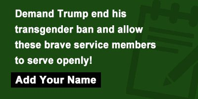 Demand Trump end his transgender ban and allow these brave service members to serve openly!